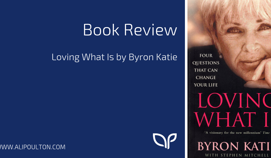 Loving What Is by Byron Katie Book Review • Ali Poulton Life ...